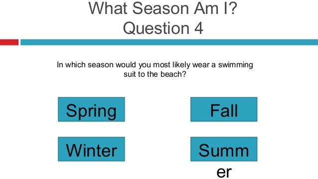 What Season Am I?           Question 4In which season would you most likely wear a swimming                  suit to the b...