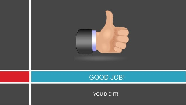 GOOD JOB! YOU DID IT!
