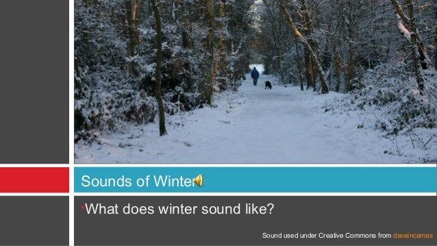 Sounds of WinterWhat does winter sound like?                          Sound used under Creative Commons from daveincamas