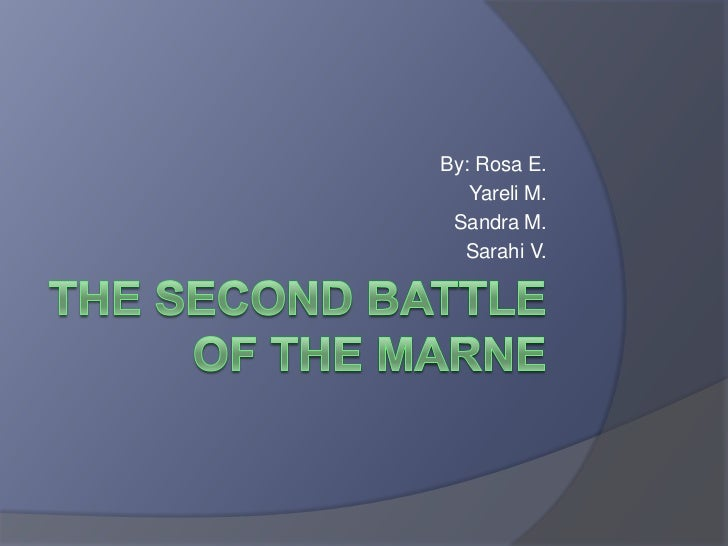 The Second Battle of the Marne<br />By: Rosa E.<br />Yareli M.<br />Sandra M.<br />SarahiV.<br />