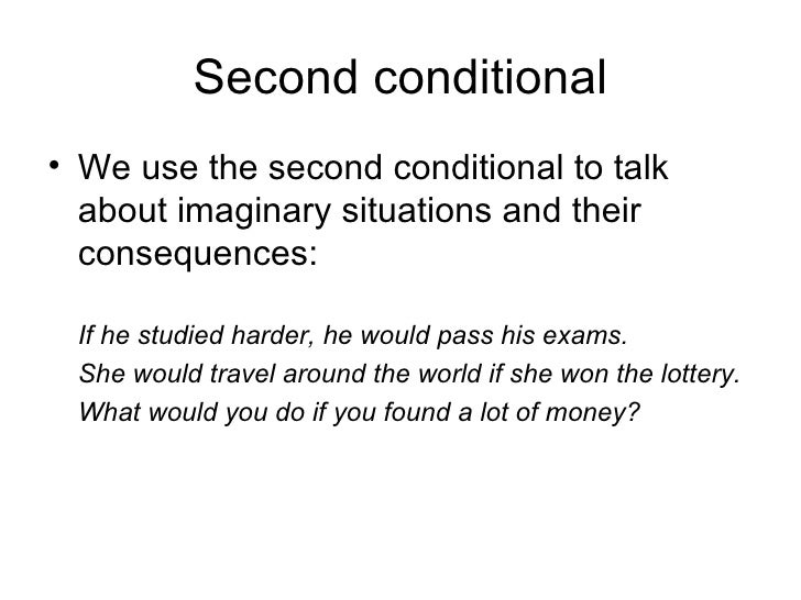 Second conditional• We use the second conditional to talk  about imaginary situations and their  consequences: If he studi...