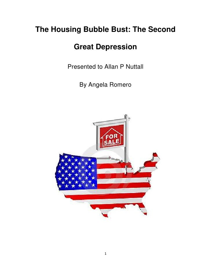 The Housing Bubble Bust: The Second          Great Depression        Presented to Allan P Nuttall            By Angela Rom...