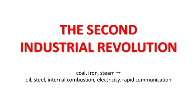 THE SECOND INDUSTRIAL REVOLUTION coal, iron, steam  oil, steel, internal combustion, electricity, rapid communication