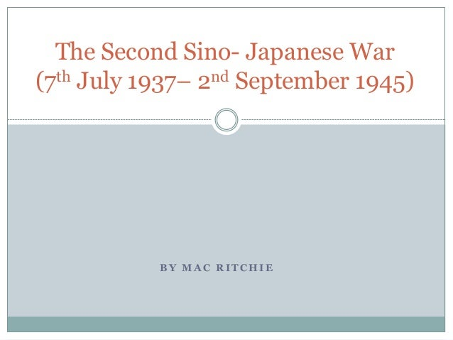 The Second Sino- Japanese War(7th July 1937– 2nd September 1945)           BY MAC RITCHIE