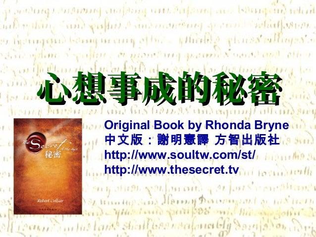 心想事成的秘密心想事成的秘密 Original Book by Rhonda Bryne 中文版:謝明憲譯 方智出版社 http://www.soultw.com/st/ http://www.thesecret.tv