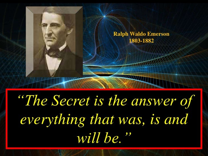 """Ralph Waldo Emerson                     1803-1882     """"The Secret is the answer of  everything that was, is and           ..."""