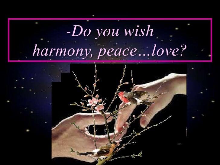 -Do you wish harmony, peace…love?