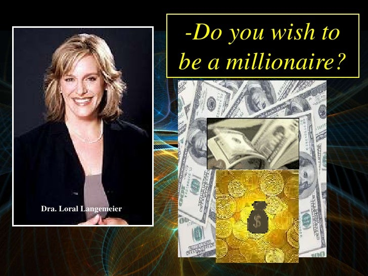 -Do you wish to                         be a millionaire?     Dra. Loral Langemeier