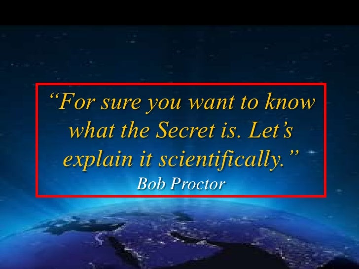 """""""For sure you want to know   what the Secret is. Let's  explain it scientifically.""""          Bob Proctor"""