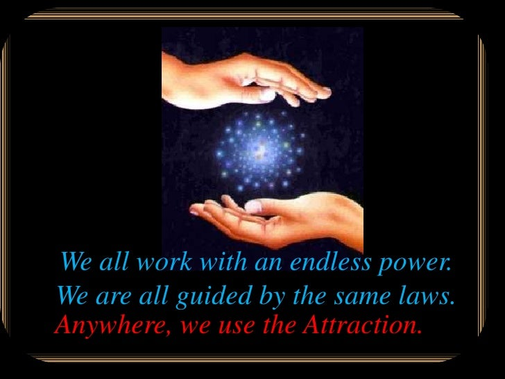We all work with an endless power. We are all guided by the same laws. Anywhere, we use the Attraction.