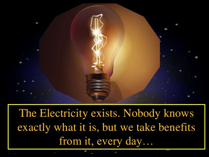 The Electricity exists. Nobody knows exactly what it is, but we take benefits          from it, every day…