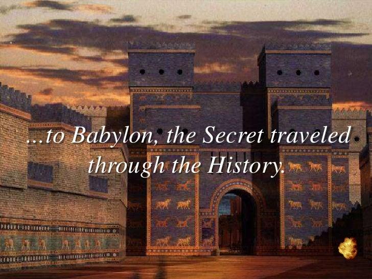 …to Babylon, the Secret traveled      through the History.
