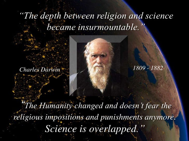 """""""The depth between religion and science        became insurmountable.""""     Charles Darwin                  1809 - 1882    ..."""