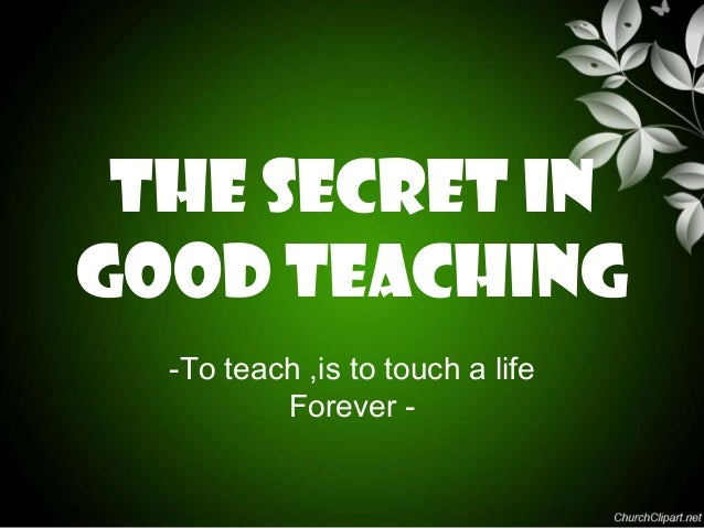THE SECRET INGOOD teaching  -To teach ,is to touch a life          Forever -