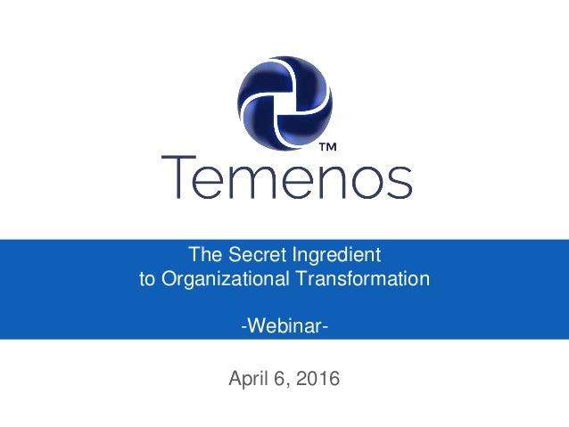 The Secret Ingredient to Organizational Transformation -Webinar- April 6, 2016