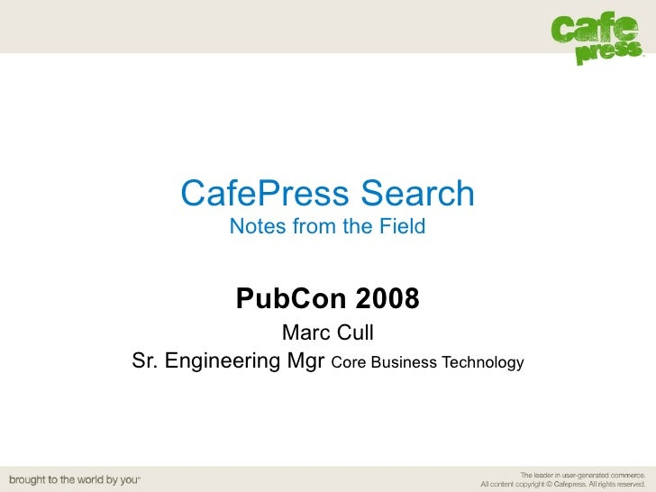 CafePress Search Notes from the Field PubCon 2008 Marc Cull Sr. Engineering Mgr  Core Business Technology