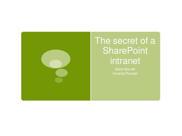 The secret of a SharePoint intranet Mark Morrell Intranet Pioneer