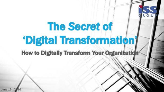 The Secret of 'Digital Transformation' How to Digitally Transform Your Organization June 16, 2016