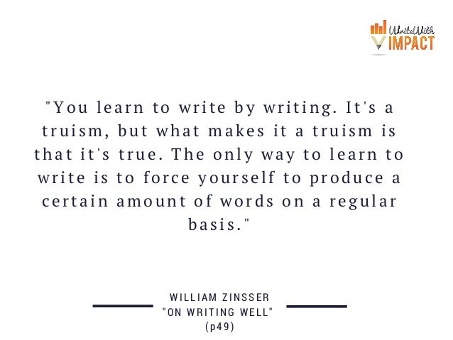 """""""You learn to write by writing. It's a truism, but what makes it a truism is that it's true. The only way to learn to writ..."""