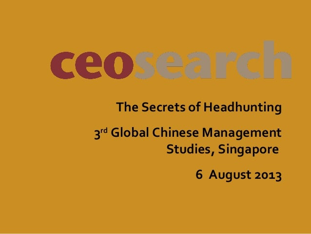 The Secrets of Headhunting 3rd Global Chinese Management Studies, Singapore 6 August 2013
