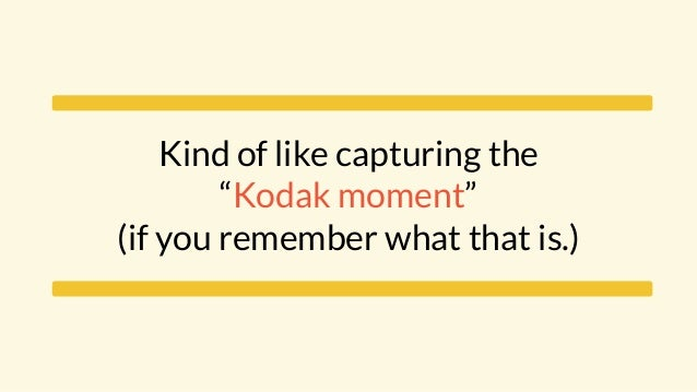 """Kind of like capturing the """"Kodak moment"""" (if you remember what that is.)"""