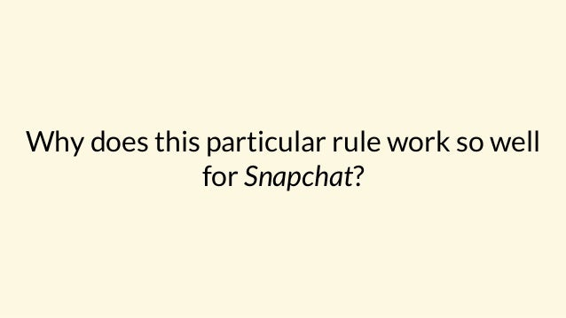 Why does this particular rule work so well for Snapchat?