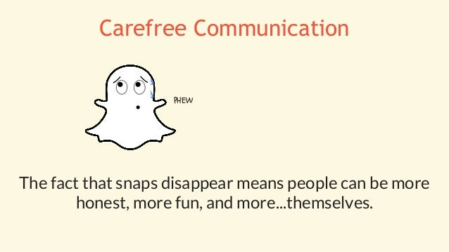 The fact that snaps disappear means people can be more honest, more fun, and more...themselves. PHEW Carefree Communication