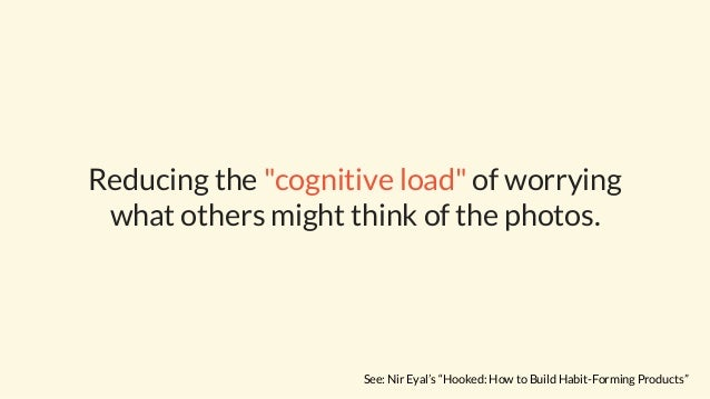 """Reducing the """"cognitive load"""" of worrying what others might think of the photos. See: Nir Eyal's """"Hooked: How to Build Hab..."""