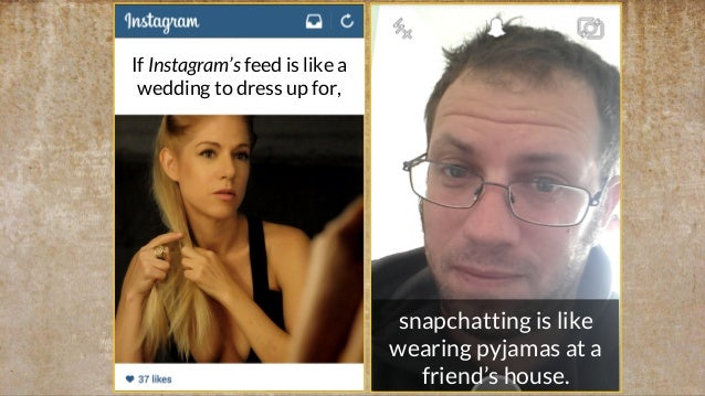 snapchatting is like wearing pyjamas at a friend's house. If Instagram's feed is like a wedding to dress up for,