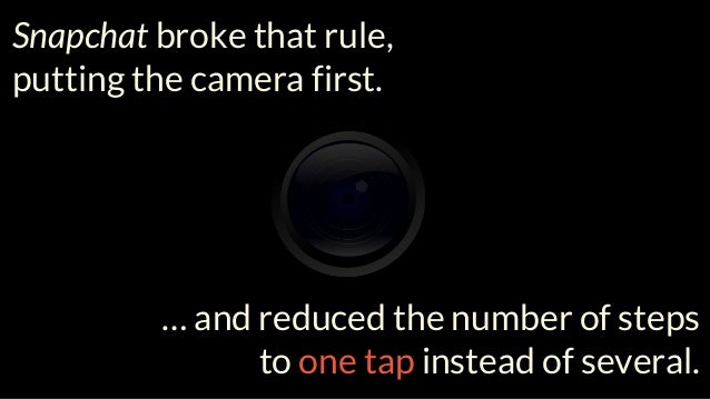 Snapchat broke that rule, putting the camera first. … and reduced the number of steps to one tap instead of several.