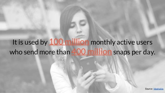 It is used by 100 million monthly active users who send more than 400 million snaps per day. Source: Mashable
