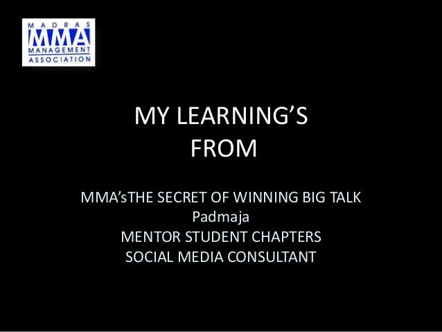 MY LEARNING'S FROM MMA'sTHE SECRET OF WINNING BIG TALK Padmaja MENTOR STUDENT CHAPTERS SOCIAL MEDIA CONSULTANT