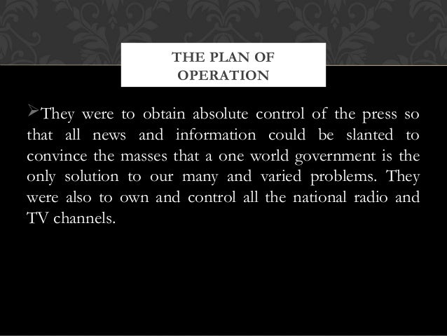 They were to obtain absolute control of the press sothat all news and information could be slanted toconvince the masses ...