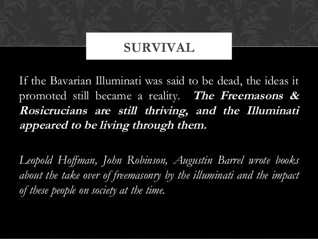 If the Bavarian Illuminati was said to be dead, the ideas itpromoted still became a reality. The Freemasons &Rosicrucians ...