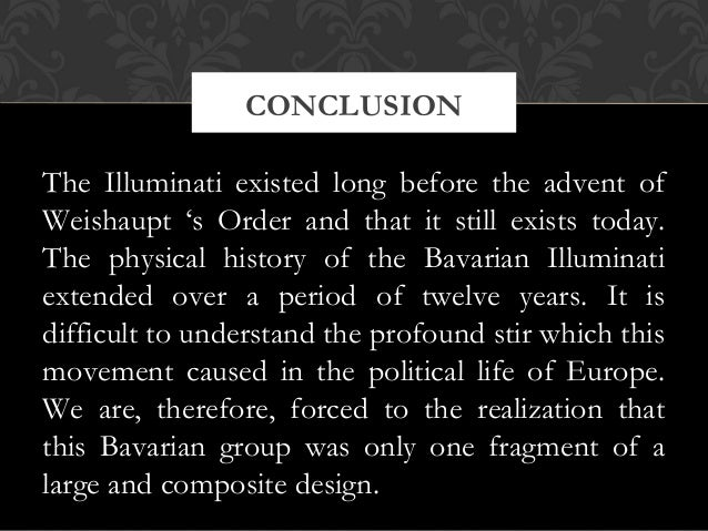 The Illuminati existed long before the advent ofWeishaupt 's Order and that it still exists today.The physical history of ...