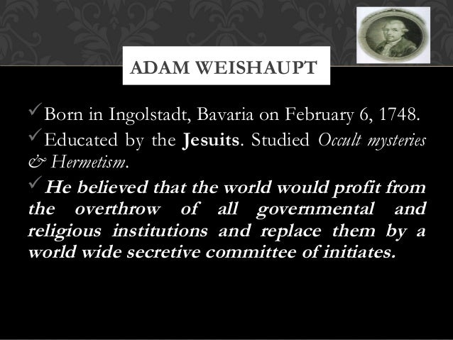 Born in Ingolstadt, Bavaria on February 6, 1748.Educated by the Jesuits. Studied Occult mysteries& Hermetism.He believe...