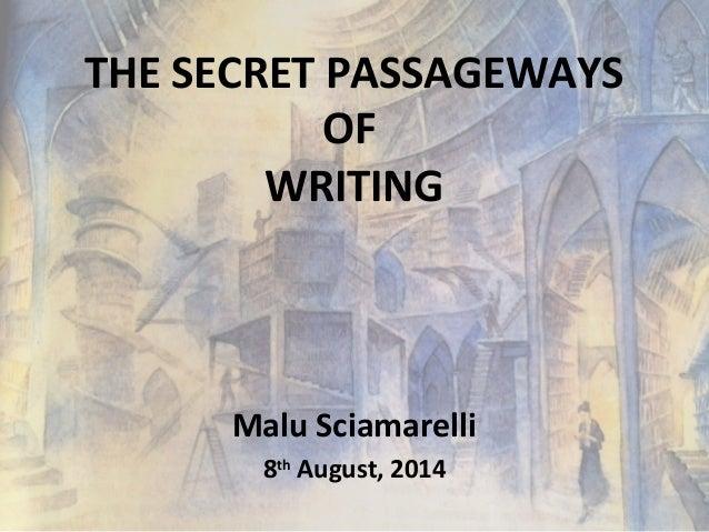THE SECRET PASSAGEWAYS OF WRITING Malu Sciamarelli 8th August, 2014
