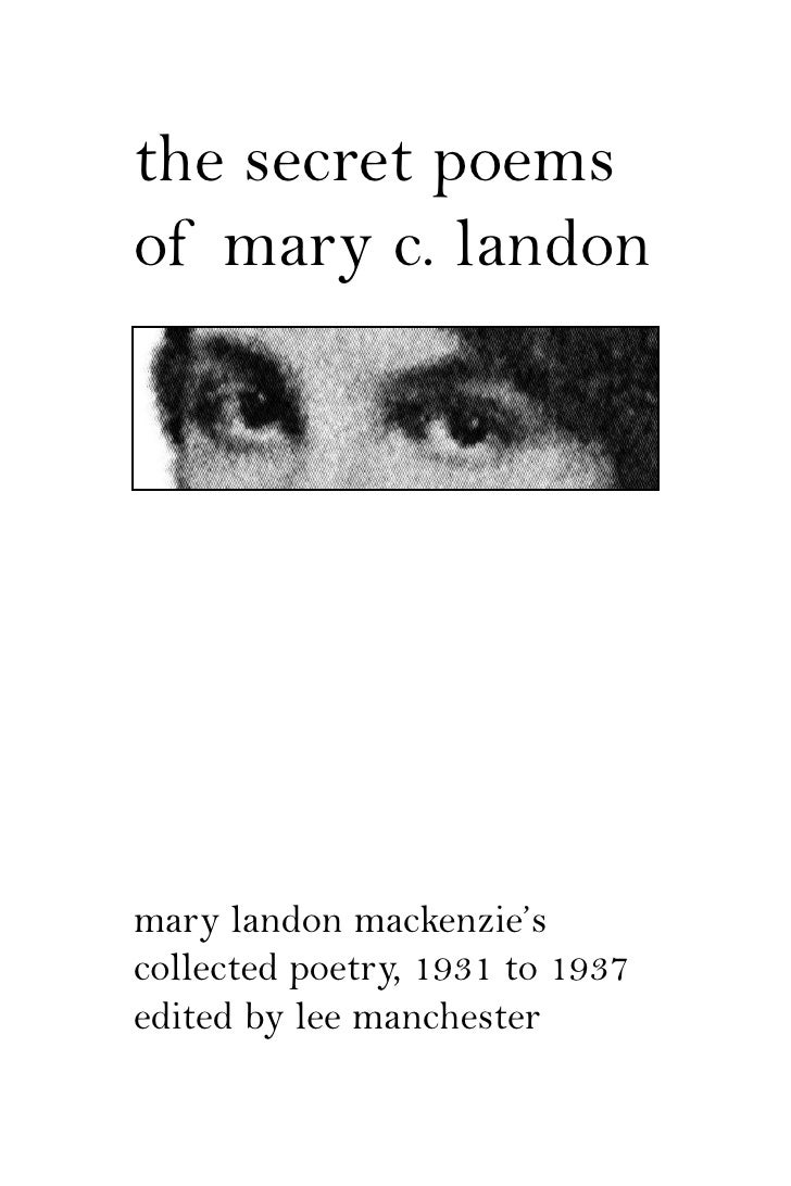 the secret poems of mary c. landon     mary landon mackenzie's collected poetry, 1931 to 1937 edited by lee manchester