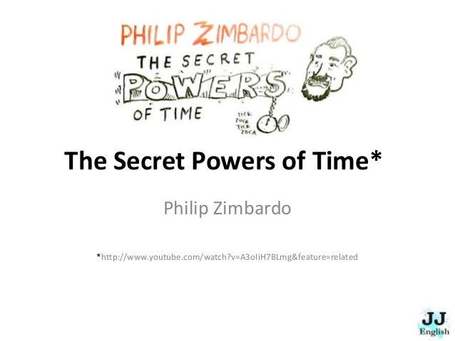 The Secret Powers of Time* Philip Zimbardo *http://www.youtube.com/watch?v=A3oIiH7BLmg&feature=related