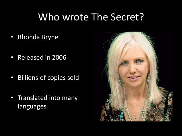 the secret rhonda byrne Fragments of a great secret have been found in the oral traditions, in literature, in  religions and philosophies throughout the centuries for the.