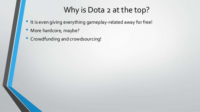 Why is Dota 2 at the top? • It is even giving everything gameplay-related away for free! • More hardcore, maybe? • Crowdfu...