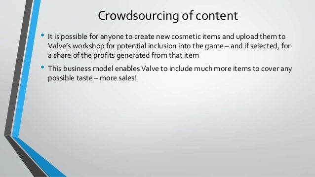 Crowdsourcing of content • It is possible for anyone to create new cosmetic items and upload them to Valve's workshop for ...