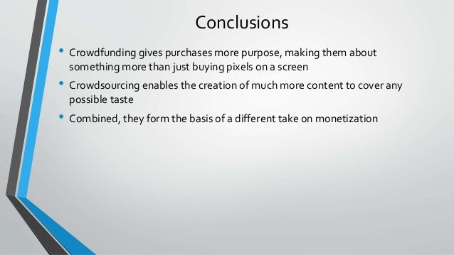 Conclusions • Crowdfunding gives purchases more purpose, making them about something more than just buying pixels on a scr...