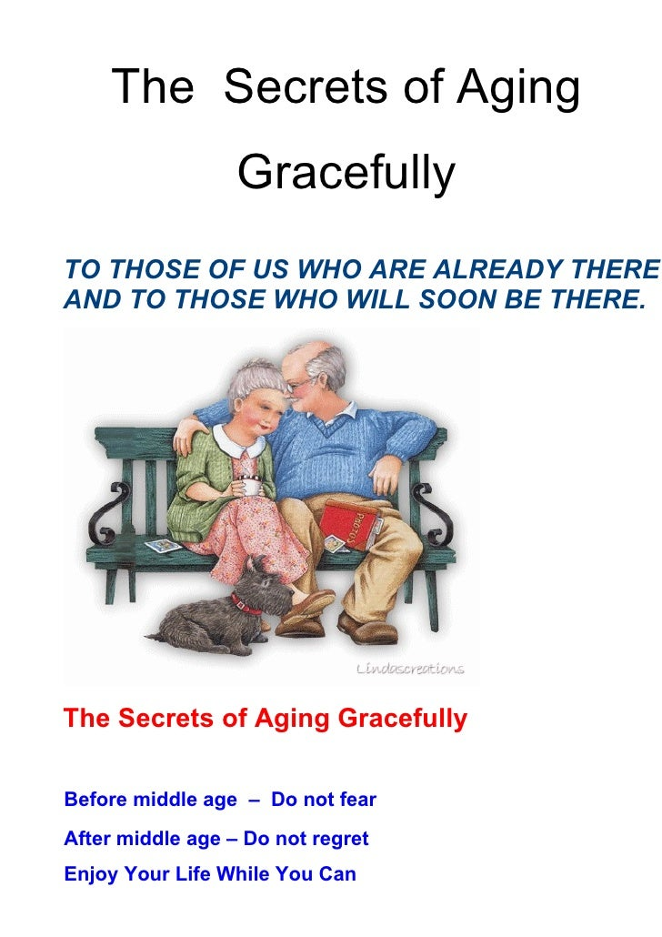 The Secrets of Aging                  GracefullyTO THOSE OF US WHO ARE ALREADY THEREAND TO THOSE WHO WILL SOON BE THERE.Th...
