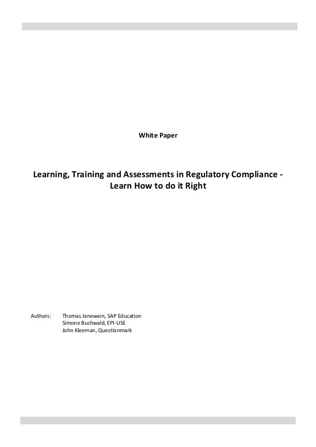 White Paper Learning, Training and Assessments in Regulatory Compliance - Learn How to do it Right Authors: Thomas Jenewei...