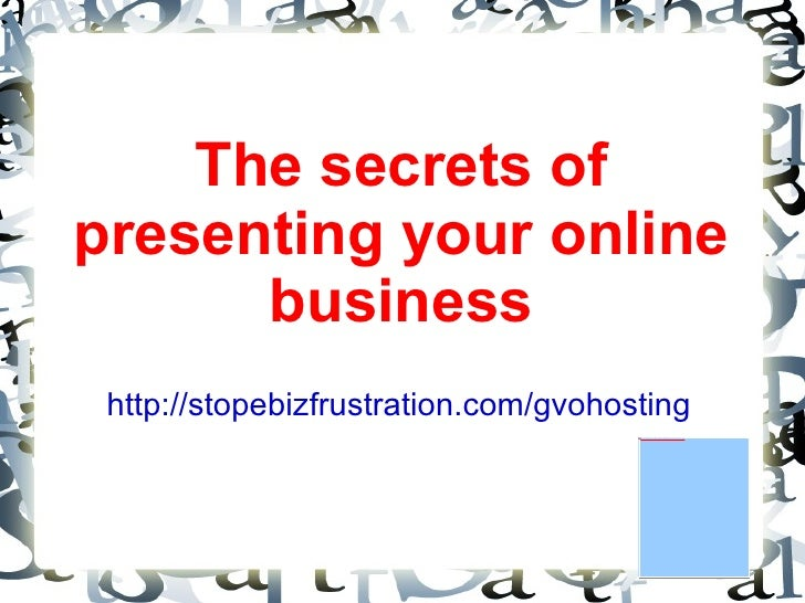 The secrets of presenting your online business http://stopebizfrustration.com/gvohosting