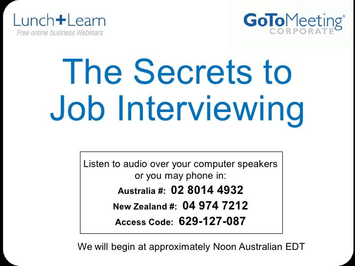 The Secrets to <br />Job Interviewing<br />Listen to audio over your computer speakers <br />or you may phone in:<br />Aus...