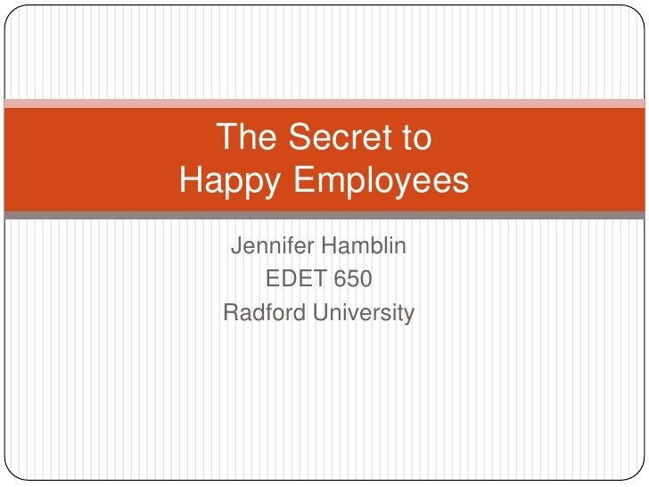 Jennifer Hamblin EDET 650 Radford University The Secret to  Happy Employees