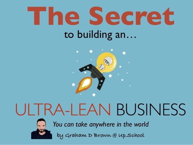 ULTRA-LEAN BUSINESS The Secretto building an… by Graham D Brown @ Up.School You can take anywhere in the world