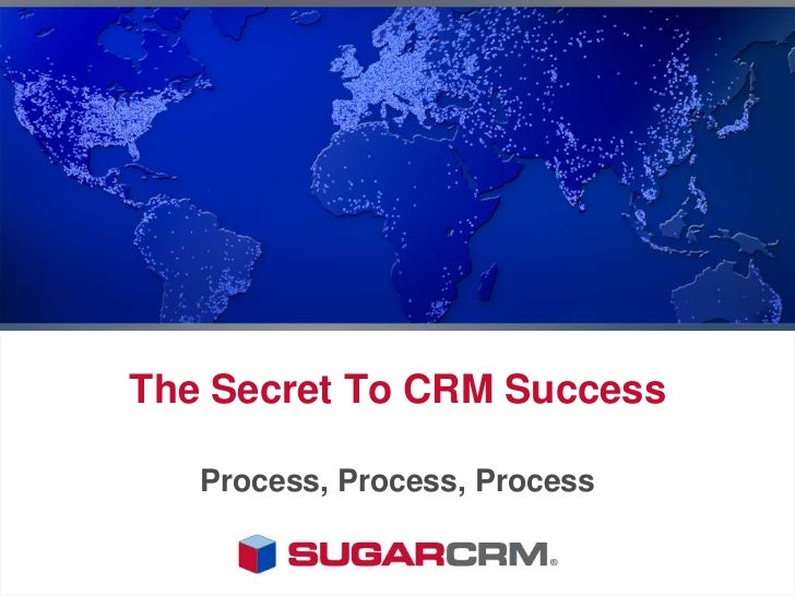 The Secret To CRM Success <br />Process, Process, Process<br />